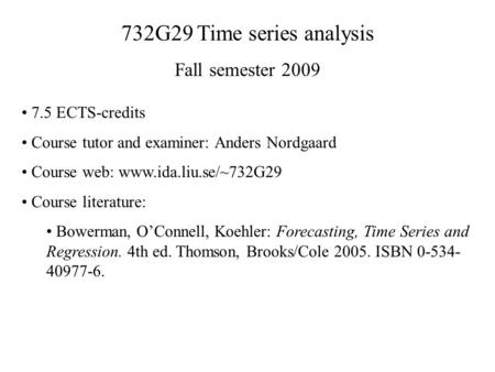 732G29 Time series analysis Fall semester 2009 7.5 ECTS-credits Course tutor and examiner: Anders Nordgaard Course web: www.ida.liu.se/~732G29 Course literature: