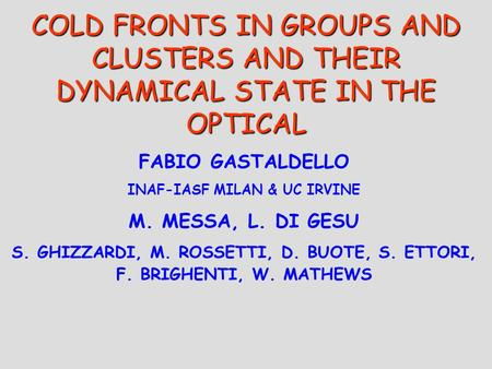COLD FRONTS IN GROUPS AND CLUSTERS AND THEIR DYNAMICAL STATE IN THE OPTICAL FABIO GASTALDELLO INAF-IASF MILAN & UC IRVINE M. MESSA, L. DI GESU S. GHIZZARDI,
