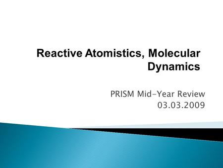 PRISM Mid-Year Review 03.03.2009 Reactive Atomistics, Molecular Dynamics.