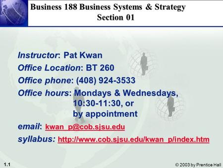 1.1 © 2003 by Prentice Hall Business 188 Business Systems & Strategy Section 01 Instructor: Pat Kwan Instructor: Pat Kwan Office Location: BT 260 Office.