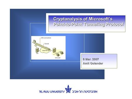 Cryptanalysis of Microsoft's Point-to-Point Tunneling Protocol 6 Mar. 2007 Amit Golander.