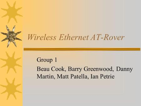 Wireless Ethernet AT-Rover Group 1 Beau Cook, Barry Greenwood, Danny Martin, Matt Patella, Ian Petrie.
