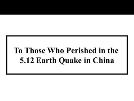 To Those Who Perished in the 5.12 Earth Quake in China.