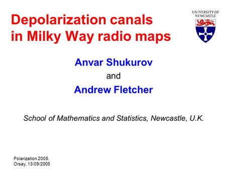 Polarization 2005, Orsay, 13/09/2005 Depolarization canals in Milky Way radio maps Anvar Shukurov and Andrew Fletcher School of Mathematics and Statistics,