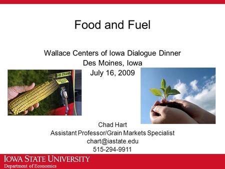 Department of Economics Food and Fuel Wallace Centers of Iowa Dialogue Dinner Des Moines, Iowa July 16, 2009 Chad Hart Assistant Professor/Grain Markets.