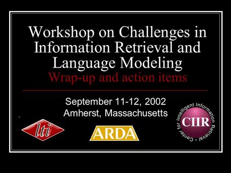 Workshop on Challenges in Information Retrieval and Language Modeling Wrap-up and action items September 11-12, 2002 Amherst, Massachusetts.