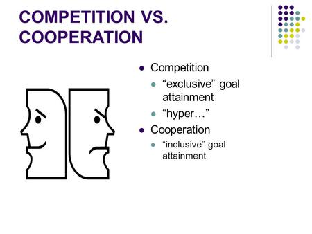 "COMPETITION VS. COOPERATION Competition ""exclusive"" goal attainment ""hyper…"" Cooperation ""inclusive"" goal attainment."
