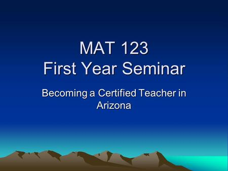 MAT 123 First Year Seminar Becoming a Certified Teacher in Arizona.