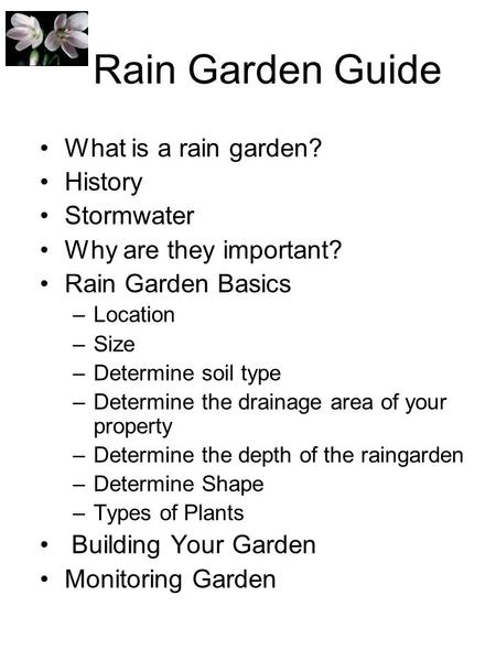 Rain Garden Guide What is a rain garden? History Stormwater Why are they important? Rain Garden Basics –Location –Size –Determine soil type –Determine.