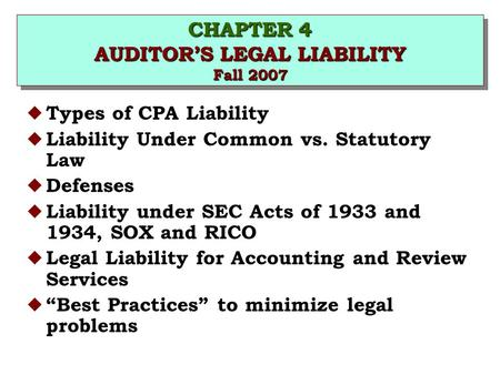 CHAPTER 4 AUDITOR'S LEGAL LIABILITY Fall 2007 u Types of CPA Liability u Liability Under Common vs. Statutory Law u Defenses u Liability under SEC Acts.