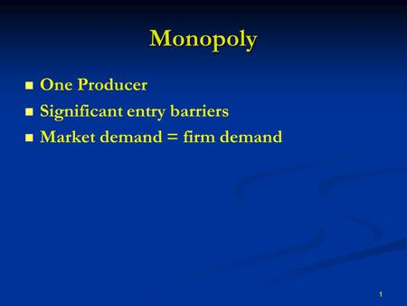 1 Monopoly One Producer Significant entry barriers Market demand = firm demand.