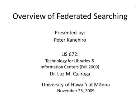 Overview of Federated Searching Presented by: Peter Kanehiro LIS 672: Technology for Libraries & Information Centers (Fall 2009) Dr. Luz M. Quiroga University.