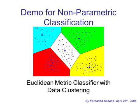 By Fernando Seoane, April 25 th, 2006 Demo for Non-Parametric Classification Euclidean Metric Classifier with Data Clustering.