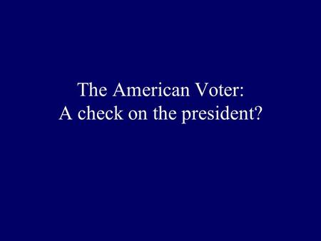 The American Voter: A check on the president? Some problems with the Electoral College? Faithless Electors? A small/big state advantage? The winner of.