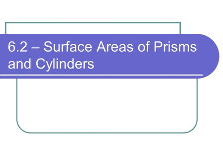 6.2 – Surface Areas of Prisms and Cylinders