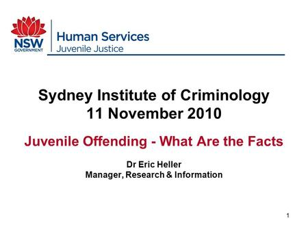 1 Sydney Institute of Criminology 11 November 2010 Juvenile Offending - What Are the Facts Dr Eric Heller Manager, Research & Information.