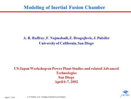 April 6-7, 2002 A. R. Raffray, et al., Modeling of Inertial Fusion Chamber 1 Modeling of Inertial Fusion Chamber A. R. Raffray, F. Najmabadi, Z. Dragojlovic,