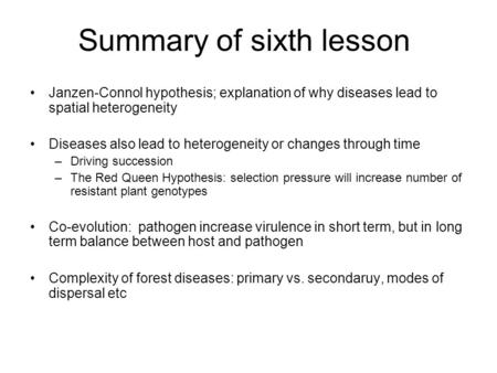 Summary of sixth lesson Janzen-Connol hypothesis; explanation of why diseases lead to spatial heterogeneity Diseases also lead to heterogeneity or changes.