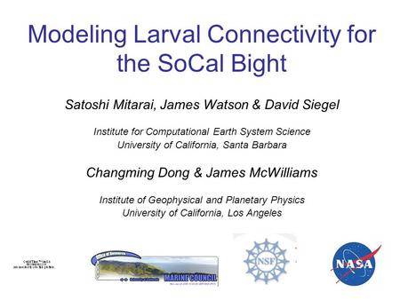 Modeling Larval Connectivity for the SoCal Bight Satoshi Mitarai, James Watson & David Siegel Institute for Computational Earth System Science University.