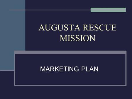 AUGUSTA RESCUE MISSION MARKETING PLAN. CONTENTS EXECUTIVE SUMMARY – MISSION, OBJECTIVES, GOALS ORGANIZATIONAL CULTURE - BIBLICAL PUBLICS SERVED – EXTERNAL.