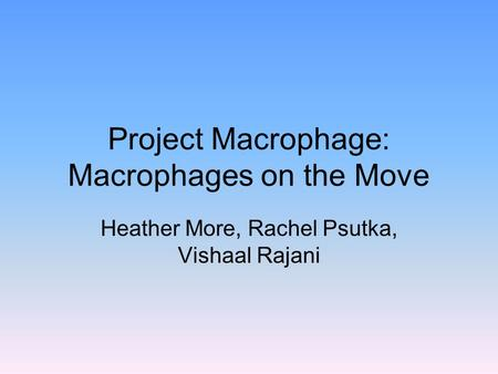 Project Macrophage: Macrophages on the Move Heather More, Rachel Psutka, Vishaal Rajani.