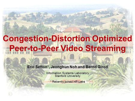 Congestion-Distortion Optimized Peer-to-Peer Video Streaming Eric Setton*, Jeonghun Noh and Bernd Girod Information Systems Laboratory Stanford University.