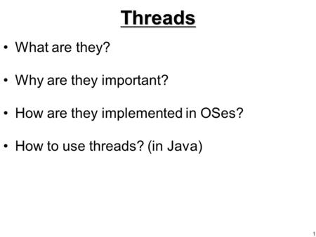 1Threads What are they? Why are they important? How are they implemented in OSes? How to use threads? (in Java)