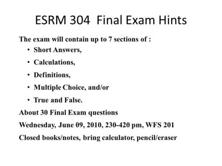 ESRM 304 Final Exam Hints The exam will contain up to 7 sections of : Short Answers, Calculations, Definitions, Multiple Choice, and/or True and False.