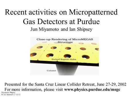 Miyamoto/Shipsey SC LC Retreat 6/27-30/02 Recent activities on Micropatterned Gas Detectors at Purdue Jun Miyamoto and Ian Shipsey Presented for the Santa.