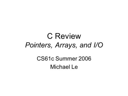 C Review Pointers, Arrays, and I/O CS61c Summer 2006 Michael Le.