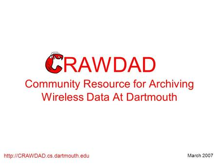 March 2007 RAWDAD Community Resource for Archiving Wireless Data At Dartmouth.