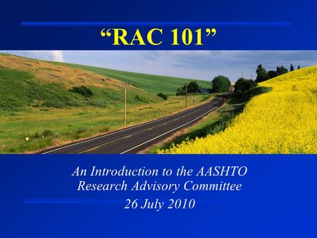 """RAC 101"" An Introduction to the AASHTO Research Advisory Committee 26 July 2010."