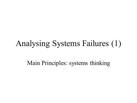 Analysing Systems Failures (1) Main Principles: systems thinking.