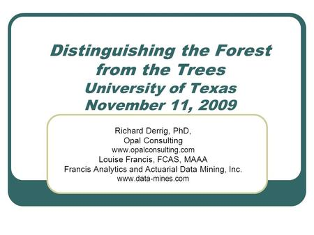 Distinguishing the Forest from the Trees University of Texas November 11, 2009 Richard Derrig, PhD, Opal Consulting www.opalconsulting.com Louise Francis,