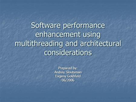 Software performance enhancement using multithreading and architectural considerations Prepared by: Andrey Sloutsman Evgeny Gokhfeld 06/2006.