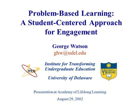 University of Delaware Presentation at Academy of Lifelong Learning August 29, 2002 Problem-Based Learning: A Student-Centered Approach for Engagement.