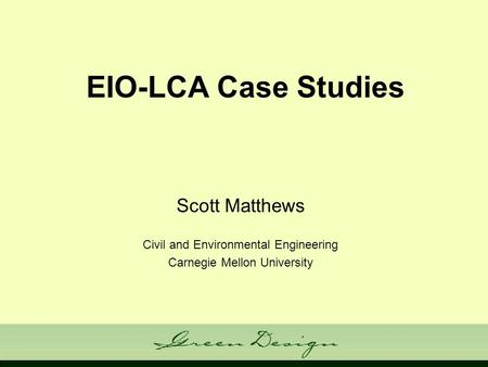 EIO-LCA Case Studies Scott Matthews Civil and Environmental Engineering Carnegie Mellon University.
