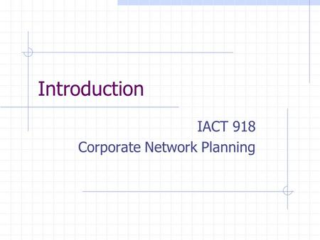 Introduction IACT 918 Corporate Network Planning.