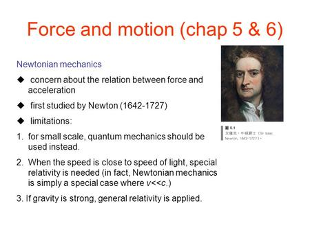 Newtonian mechanics  concern about the relation between force and acceleration  first studied by Newton (1642-1727)  limitations: 1.for small scale,
