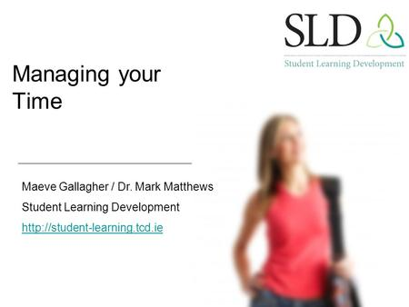 Managing your Time Maeve Gallagher / Dr. Mark Matthews Student Learning Development