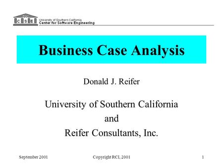 September 2001Copyright RCI, 20011 Business Case Analysis Donald J. Reifer University of Southern California and Reifer Consultants, Inc.