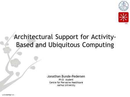 Abc Architectural Support for Activity- Based and Ubiquitous Computing Jonathan Bunde-Pedersen Ph.D. student Centre for Pervasive Healthcare Aarhus University.