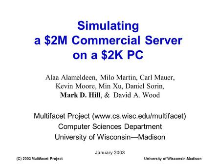 (C) 2003 Mulitfacet ProjectUniversity of Wisconsin-Madison Simulating a $2M Commercial Server on a $2K PC Alaa Alameldeen, Milo Martin, Carl Mauer, Kevin.