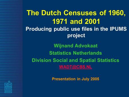 The Dutch Censuses of 1960, 1971 and 2001 Producing public use files in the IPUMS project Wijnand Advokaat Statistics Netherlands Division Social and Spatial.