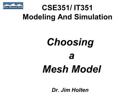 CSE351/ IT351 Modeling And Simulation Choosing a Mesh Model Dr. Jim Holten.