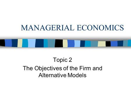 MANAGERIAL ECONOMICS Topic 2 The Objectives of the Firm and Alternative Models.