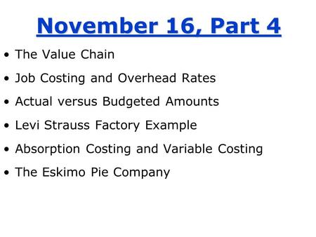 November 16, Part 4 The Value Chain Job Costing and Overhead Rates Actual versus Budgeted Amounts Levi Strauss Factory Example Absorption Costing and Variable.