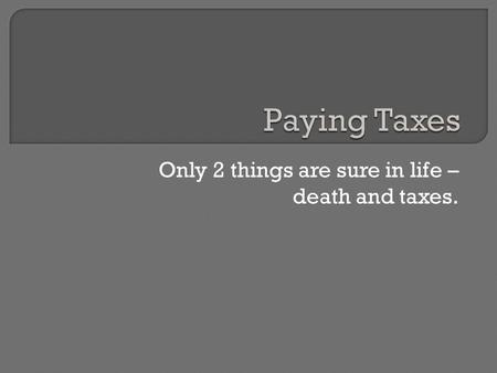 Only 2 things are sure in life – death and taxes..