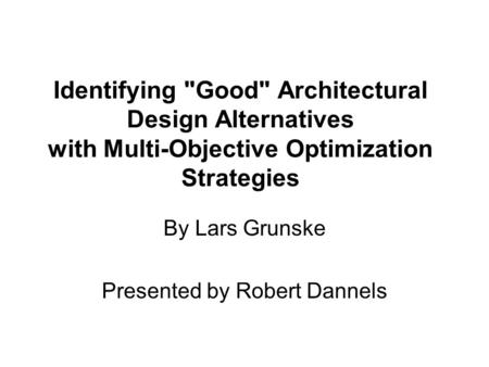 Identifying Good Architectural Design Alternatives with Multi-Objective Optimization Strategies By Lars Grunske Presented by Robert Dannels.