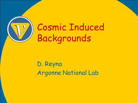 Cosmic Induced Backgrounds D. Reyna Argonne National Lab.